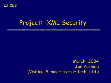 Project: XML Security CS 259 March, 2004 Jun Yoshida (Visiting Scholar from Hitachi Ltd.)