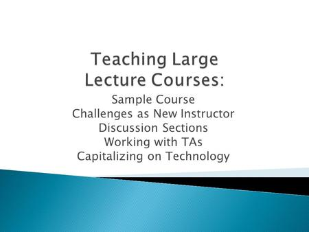 Sample Course Challenges as New Instructor Discussion Sections Working with TAs Capitalizing on Technology.