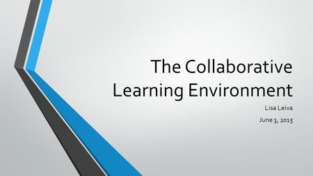 The Collaborative Learning Environment Lisa Leiva June 3, 2015.