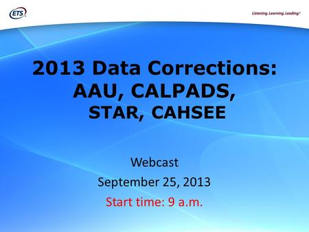 2013 Data Corrections: AAU, CALPADS, STAR, CAHSEE Webcast September 25, 2013 Start time: 9 a.m.