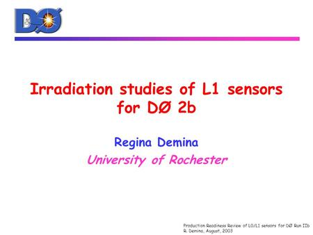 Production Readiness Review of L0/L1 sensors for DØ Run IIb R. Demina, August, 2003 Irradiation studies of L1 sensors for DØ 2b Regina Demina University.
