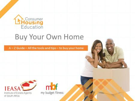 1 consumerhousingeducation.co.za Buy Your Own Home A – Z Guide – All the tools and tips – to buy your home.