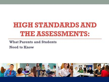 What Parents and Students Need to Know HIGH STANDARDS AND THE ASSESSMENTS: