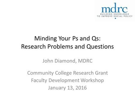 Minding Your Ps and Qs: Research Problems and Questions John Diamond, MDRC Community College Research Grant Faculty Development Workshop January 13, 2016.