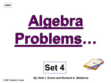 Algebra Problems… Algebra Problems… © 2007 Herbert I. Gross Set 4 By Herb I. Gross and Richard A. Medeiros next.
