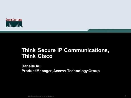 1 © 2005 Cisco Systems, Inc. All rights reserved. Think Secure IP Communications, Think Cisco Danelle Au Product Manager, Access Technology Group.