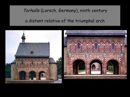 Torhalle (Lorsch, Germany), ninth century a distant relative of the triumphal arch.