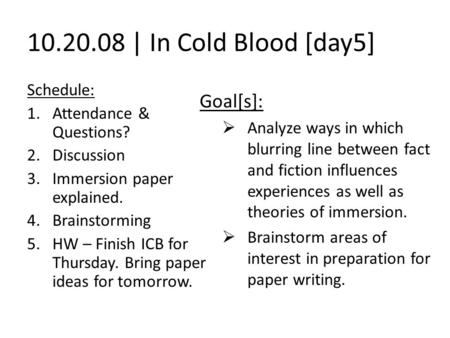 10.20.08 | In Cold Blood [day5] Schedule: 1.Attendance & Questions? 2.Discussion 3.Immersion paper explained. 4.Brainstorming 5.HW – Finish ICB for Thursday.