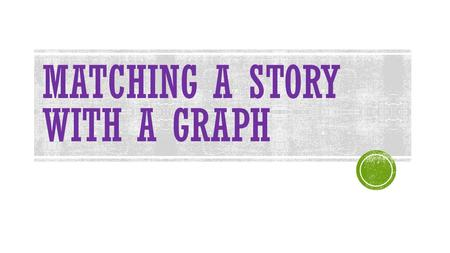 MATCHING A STORY WITH A GRAPH. HAVE YOU HEARD THAT A PICTURE IS WORTH 1000 WORDS? Well, a graph is like a MATH PICTURE. It tells us at a glance what is.