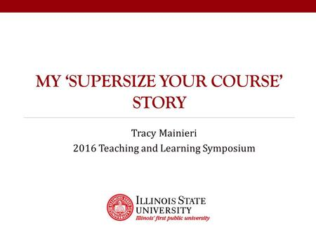 MY 'SUPERSIZE YOUR COURSE' STORY Tracy Mainieri 2016 Teaching and Learning Symposium.
