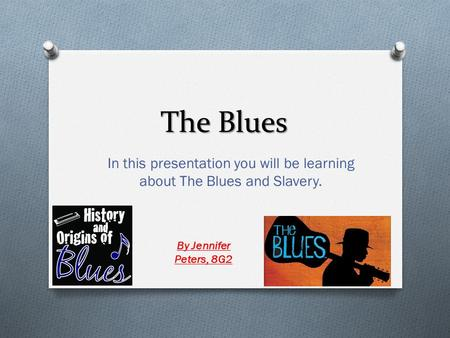 The Blues In this presentation you will be learning about The Blues and Slavery. By Jennifer Peters, 8G2.
