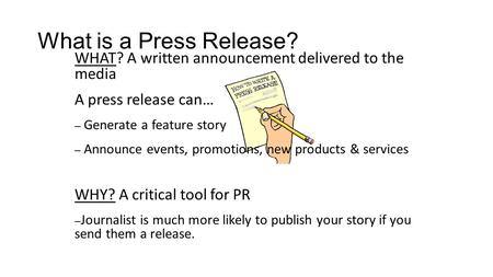 What is a Press Release? WHAT? A written announcement delivered to the media A press release can… – Generate a feature story – Announce events, promotions,
