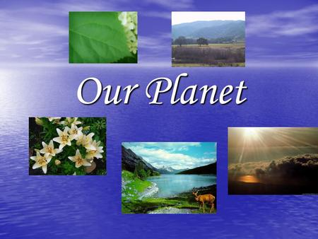 Our Planet. We live on the Planet Earth. Our planet is our home and I want to see if clean and beautiful. Ecology of our planet will be much better in.
