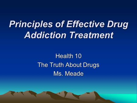 Principles of Effective Drug Addiction Treatment Health 10 The Truth About Drugs Ms. Meade.