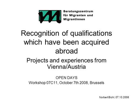 Norbert Bichl, 07.10.2008 Recognition of qualifications which have been acquired abroad Projects and experiences from Vienna/Austria OPEN DAYS Workshop.