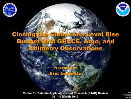 Center for Satellite Applications and Research (STAR) Review 09 – 11 March 2010 Image: MODIS Land Group, NASA GSFC March 2000 Closing the Global Sea Level.