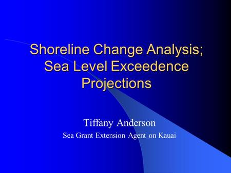 Shoreline Change Analysis; Sea Level Exceedence Projections Tiffany Anderson Sea Grant Extension Agent on Kauai.