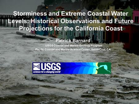 Storminess and Extreme Coastal Water Levels: Historical Observations and Future Projections for the California Coast Patrick Barnard USGS Coastal and Marine.