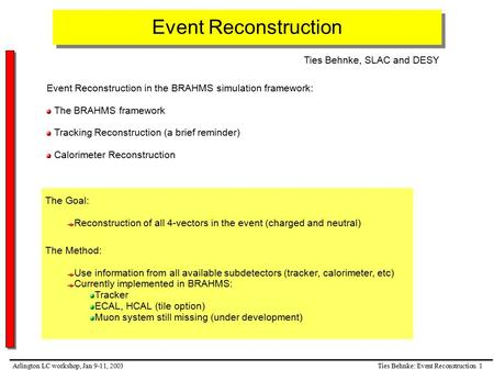 Ties Behnke: Event Reconstruction 1Arlington LC workshop, Jan 9-11, 2003 Event Reconstruction Event Reconstruction in the BRAHMS simulation framework: