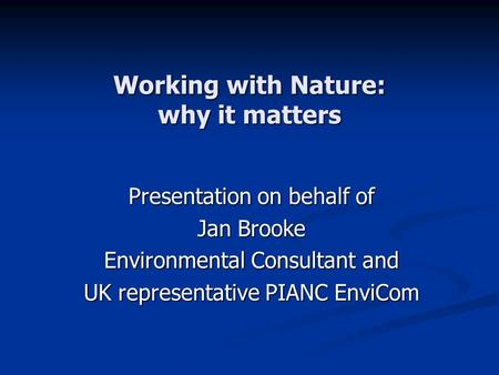 Working with Nature: why it matters Presentation on behalf of Jan Brooke Environmental Consultant and UK representative PIANC EnviCom.