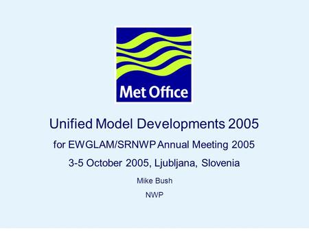 Page 1© Crown copyright 2004 Unified Model Developments 2005 for EWGLAM/SRNWP Annual Meeting 2005 3-5 October 2005, Ljubljana, Slovenia Mike Bush NWP.