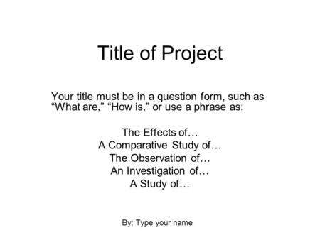 "Title of Project Your title must be in a question form, such as ""What are,"" ""How is,"" or use a phrase as: The Effects of… A Comparative Study of… The Observation."
