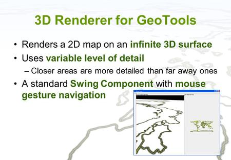 3D Renderer for GeoTools Renders a 2D map on an infinite 3D surface Uses variable level of detail –Closer areas are more detailed than far away ones A.
