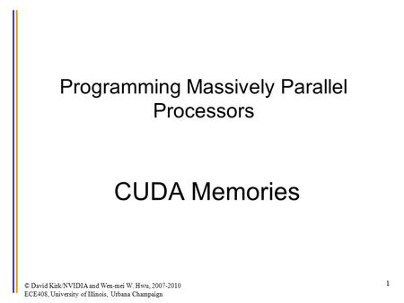 © David Kirk/NVIDIA and Wen-mei W. Hwu, 2007-2010 ECE408, University of Illinois, Urbana Champaign 1 Programming Massively Parallel Processors CUDA Memories.
