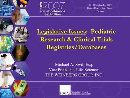 1 Legislative Issues: Pediatric Research & Clinical Trials Registries/Databases 23 – 26 September 2007 Hynes Convention Center Boston Michael A. Swit,