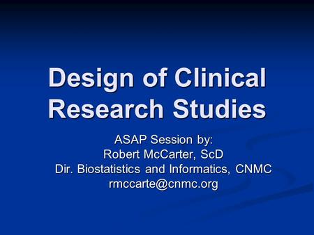 Design of Clinical Research Studies ASAP Session by: Robert McCarter, ScD Dir. Biostatistics and Informatics, CNMC
