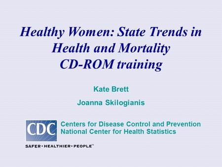 Healthy Women: State Trends in Health and Mortality CD-ROM training Kate Brett Joanna Skilogianis Centers for Disease Control and Prevention National Center.