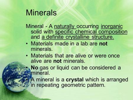 Minerals Mineral - A naturally occurring inorganic solid with specific chemical composition and a definite crystalline structure. Materials made in a lab.