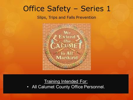 Office Safety – Series 1 Slips, Trips and Falls Prevention Training Intended For: All Calumet County Office Personnel.