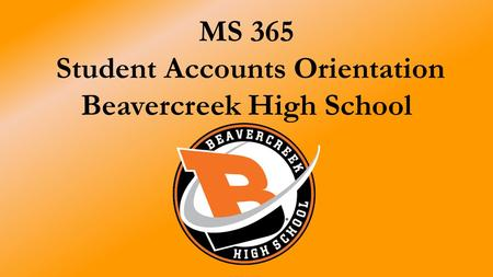 MS 365 Student Accounts Orientation Beavercreek High School.