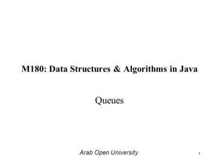 M180: Data Structures & Algorithms in Java Queues Arab Open University 1.