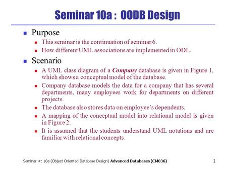 Seminar #: 10a (Object Oriented Database Design) Advanced Databases (CM036) 1 Seminar 10a : OODB Design Purpose This seminar is the continuation of seminar.