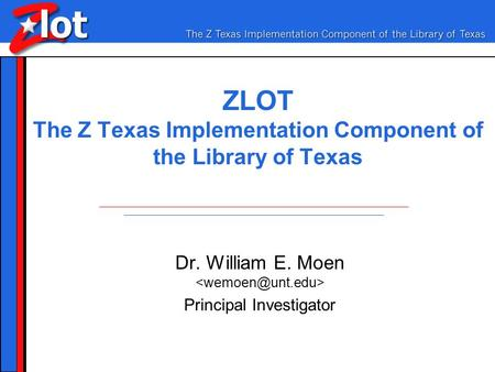 ZLOT The Z Texas Implementation Component of the Library of Texas Dr. William E. Moen Principal Investigator.