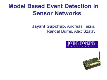 Model Based Event Detection in Sensor Networks Jayant Gupchup, Andreas Terzis, Randal Burns, Alex Szalay.