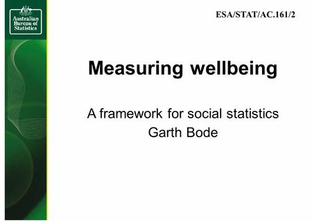 Measuring wellbeing A framework for social statistics Garth Bode ESA/STAT/AC.161/2.