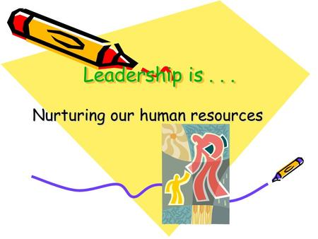 Leadership is... Nurturing our human resources. Leaders Nurture Others.