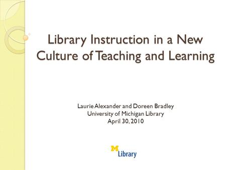 Library Instruction in a New Culture of Teaching and Learning Laurie Alexander and Doreen Bradley University of Michigan Library April 30, 2010.
