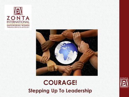COURAGE! Stepping Up To Leadership. Women and Leadership Why so few step up? What does it take? How can Zontians help? 2.
