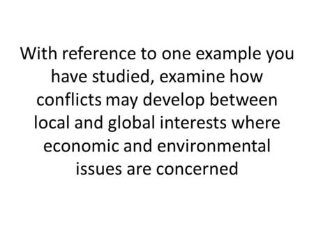 With reference to one example you have studied, examine how conflicts may develop between local and global interests where economic and environmental issues.