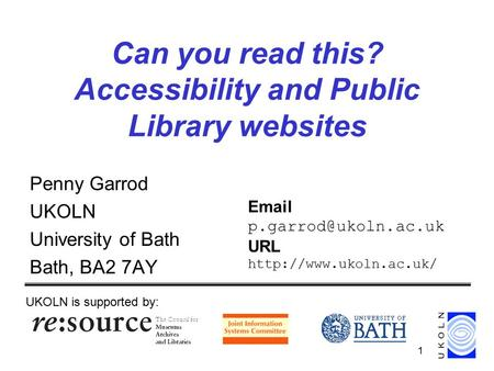 1 Can you read this? Accessibility and Public Library websites Penny Garrod UKOLN University of Bath Bath, BA2 7AY UKOLN is supported by: