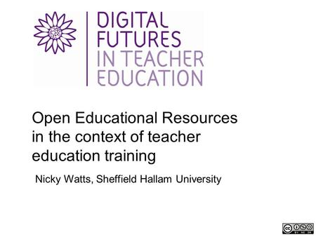 Open Educational Resources in the context of teacher education training Nicky Watts, Sheffield Hallam University.