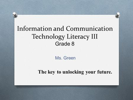 Information and Communication Technology Literacy III Grade 8 Ms. Green The key to unlocking your future.
