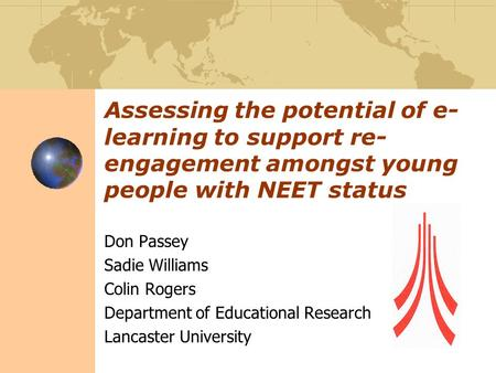 Assessing the potential of e- learning to support re- engagement amongst young people with NEET status Don Passey Sadie Williams Colin Rogers Department.