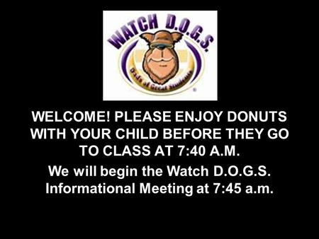WELCOME! PLEASE ENJOY DONUTS WITH YOUR CHILD BEFORE THEY GO TO CLASS AT 7:40 A.M. We will begin the Watch D.O.G.S. Informational Meeting at 7:45 a.m.