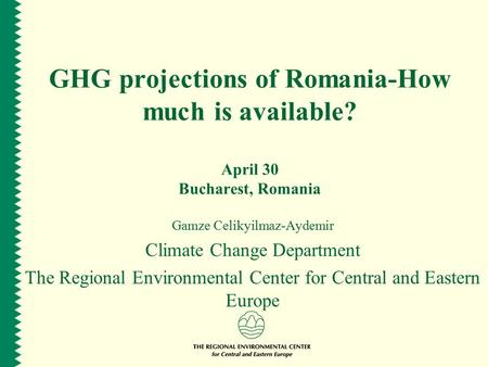 GHG projections of Romania-How much is available? April 30 Bucharest, Romania Gamze Celikyilmaz-Aydemir Climate Change Department The Regional Environmental.