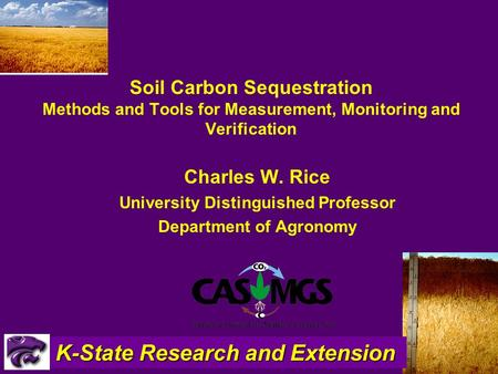 2/1/20161 Soil Carbon Sequestration Methods and Tools for Measurement, Monitoring and Verification Charles W. Rice University Distinguished Professor Department.